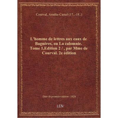 L'homme de lettres aux eaux de Bagnères, ou La calomnie. Tome 1,Edition 2 / , par Mme de Courval. 2e