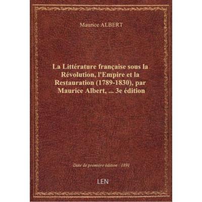 La Littérature française sous la Révolution, l'Empire et la Restauration (1789-1830), par Maurice Albert,... 3e édition
