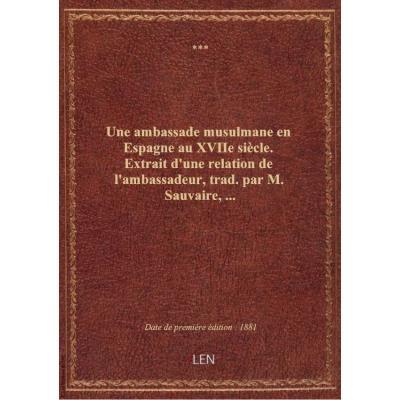 Une ambassade musulmane en Espagne au XVIIe siècle. Extrait d'une relation de l'ambassadeur, trad. p