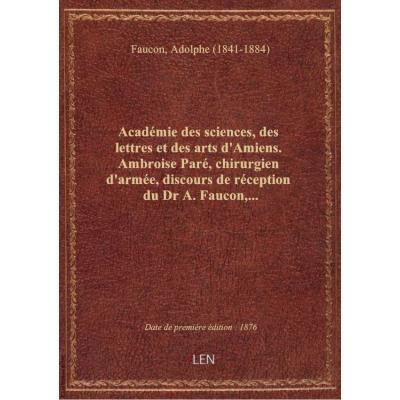 Académie des sciences, des lettres et des arts d'Amiens. Ambroise Paré, chirurgien d'armée, discours