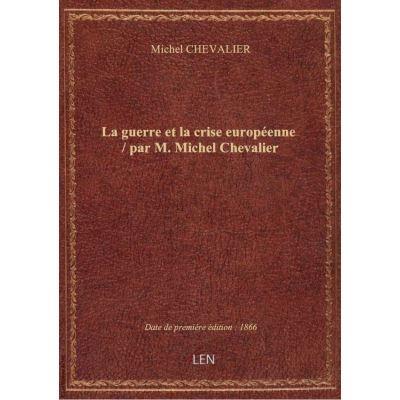 La guerre et la crise européenne / par M. Michel Chevalier