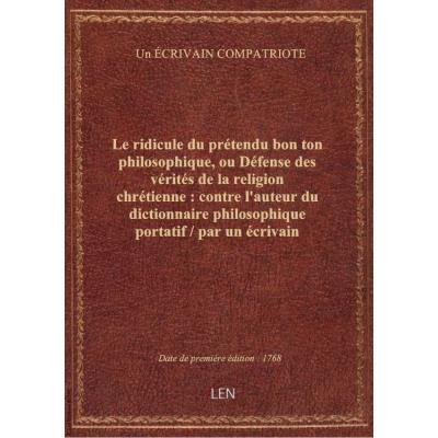 Le ridicule du prétendu bon ton philosophique, ou Défense des vérités de la religion chrétienne : contre l'auteur du dictionnaire philosophique portatif / par un écrivain compatriote..