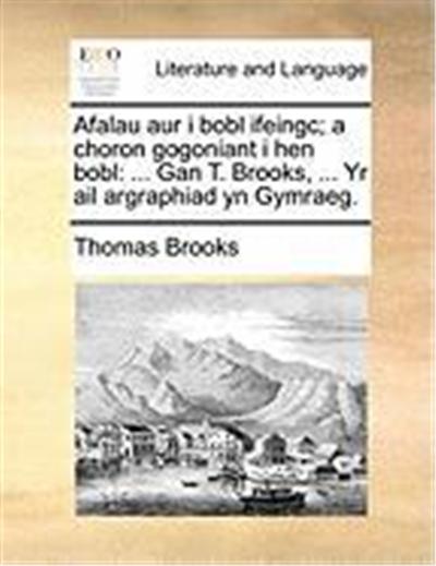 Afalau Aur I Bobl Ifeingc; A Choron Gogoniant I Hen Bobl: Gan T. Brooks, ... Yr AIL Argraphiad Yn Gymraeg.