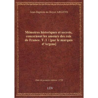 Mémoires historiques et secrets, concernant les amours des rois de France. T. 1 / [par le marquis d'