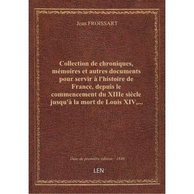 Collection de chroniques, mémoires et autres documents pour servir à l'histoire de France, depuis le commencement du XIIIe siècle jusqu'à la mort de Louis XIV,... par M. Jean Yanoski... Froissart