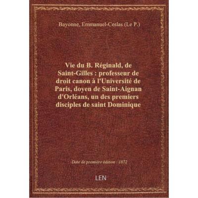 Vie du B. Réginald, de Saint-Gilles : professeur de droit canon à l'Université de Paris, doyen de Sa