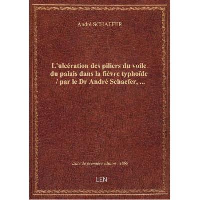 L'ulcération des piliers du voile du palais dans la fièvre typhoïde / par le Dr André Schaefer,...
