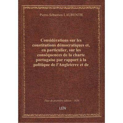 Considérations sur les constitutions démocratiques et, en particulier, sur les conséquences de la charte portugaise par rapport à la politique de l'Angleterre et de l'Europe . Par M. Laurentie
