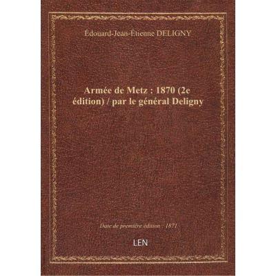 Armée de Metz : 1870 (2e édition) / par le général Deligny
