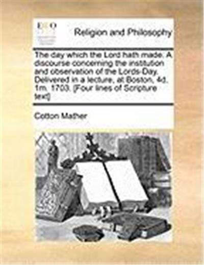 The Day Which the Lord Hath Made. a Discourse Concerning the Institution and Observation of the Lords-Day. Delivered in a Lecture, at Boston, 4D. 1m.