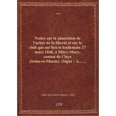 Notice sur la plantation de l'arbre de la liberté et sur le club qui eut lieu le lendemain 27 mars 1848, à Mitry-Mory, canton de Claye (Seine-et-Marne) . (Signé : A....., géomètre, électeur, à Mitry.)
