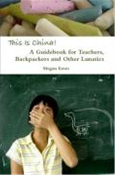 This Is China: A Guidebook for Teachers, Backpackers and Other Lunatics