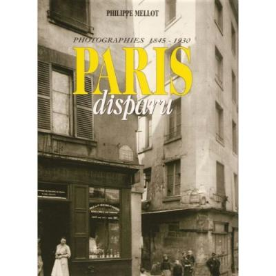 PARIS DISPARU - PHOTOGRAPHIES 1845-1930 Philippe Mellot