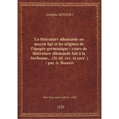 La littérature allemande au moyen âge et les origines de l'épopée germanique : cours de littérature allemande fait à la Sorbonne... (3e éd. rev. et corr.) / par A. Bossert