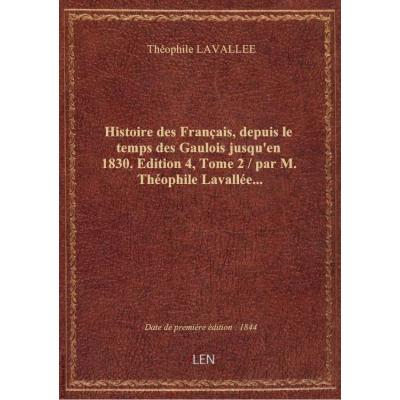Histoire des Français, depuis le temps des Gaulois jusqu'en 1830. Edition 4,Tome 2 / par M. Théophile Lavallée...