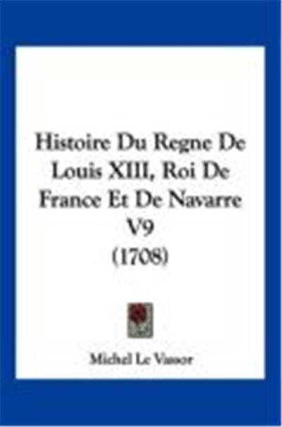 Histoire Du Regne de Louis XIII, Roi de France Et de Navarre V9 (1708)