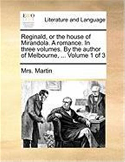 Reginald, or the House of Mirandola. a Romance. in Three Volumes. by the Author of Melbourne, ... Volume 1 of 3