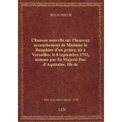 Chanson nouvelle sur l'heureux accouchement de Madame la Dauphine d'un prince, né à Versailles, le 8