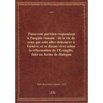 Passevent parisien respondant à Pasquin romain : de la vie de ceux qui sont allez demourer à Genève, et se disent vivre selon la réformation de l'Evangile, faict en forme de dialogue