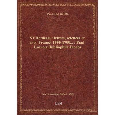 XVIIe siècle : lettres, sciences et arts, France, 1590-1700... / Paul Lacroix (bibliophile Jacob)