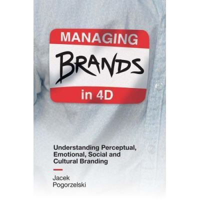 Managing Brands in 4D: Understanding Perceptual, Emotional, Social and Cultural Branding - [Version Originale]