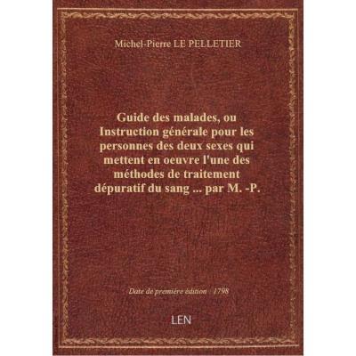 Guide des malades, ou Instruction générale pour les personnes des deux sexes qui mettent en oeuvre l'une des méthodes de traitement dépuratif du sang ... par M.-P. Lepelletier,...