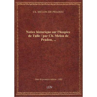 Notice historique sur l'hospice de Tulle / par Ch. Melon de Pradou, …