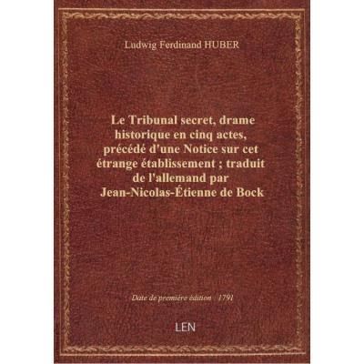 Le Tribunal secret , drame historique en cinq actes, précédé d'une Notice sur cet étrange établissement, traduit de l'allemand par Jean-Nicolas-Étienne de Bock