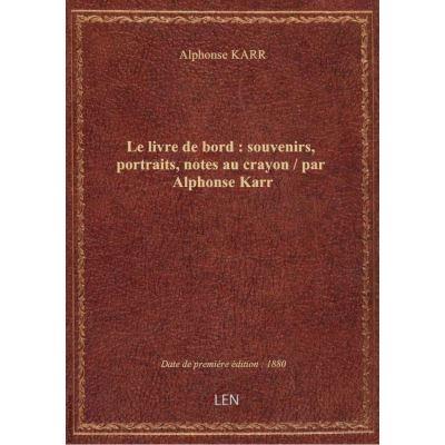 Le livre de bord : souvenirs, portraits, notes au crayon / par Alphonse Karr