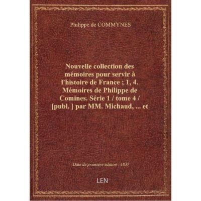 Nouvelle collection des mémoires pour servir à l'histoire de France : 1, 4. Mémoires de Philippe de