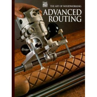 Advanced Routingand Shaping The Art Of Woodworking Relié Achat Livre Fnac