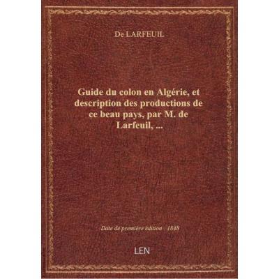 Guide du colon en Algérie, et description des productions de ce beau pays, par M. de Larfeuil,...