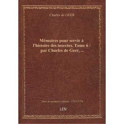 Mémoires pour servir à l'histoire des insectes. Tome 6 / par Charles de Geer, …