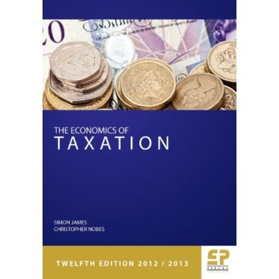 The Economics of Taxation: Principles, Policy and Practice 2012/13 (Economics of Taxation (James & Nobes))