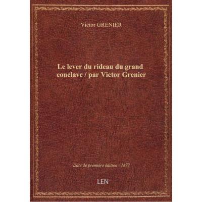 Le lever du rideau du grand conclave / par Victor Grenier