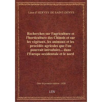Recherches sur l'agriculture et l'horticulture des Chinois et sur les végétaux, les animaux et les procédés agricoles que l'on pourrait introduire... dans l'Europe occidentale et le nord de l'Afrique,... par le baron Léon d'Hervey-Saint-Denys,...