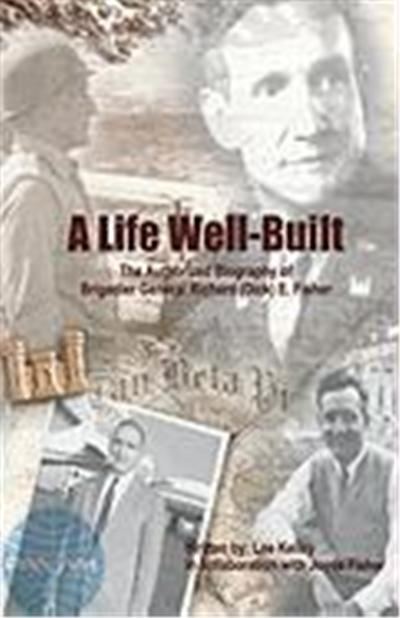 A Life Well Built: The Authorized Biography of Brigadier General Richard (Dick) E. Fisher