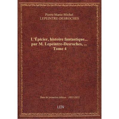 L'Épicier, histoire fantastique… par M. Lepeintre-Desroches, … Tome 4