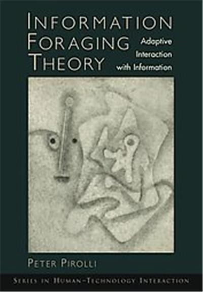 Information Foraging Theory, Oxford Series in Human-Technology Interaction