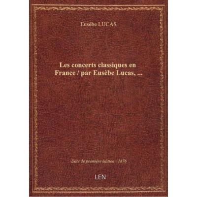 Les concerts classiques en France / par Eusèbe Lucas,...