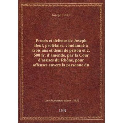 Procès et défense de Joseph Beuf, prolétaire, condamné à trois ans et demi de prison et 2.500 fr. d'amende, par la Cour d'assises du Rhône, pour offenses envers la personne du Roi...