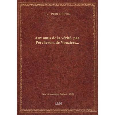 Aux amis de la vérité, par Percheron, de Vouziers...