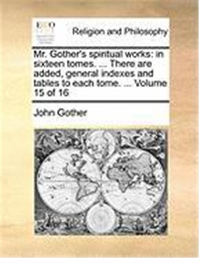 Mr. Gother's Spiritual Works: In Sixteen Tomes. ... There Are Added, General Indexes and Tables to Each Tome. ... Volume 15 of 16