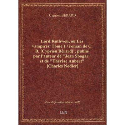 Lord Ruthwen, ou Les vampires. Tome 1 / roman de C. B. [Cyprien Bérard] : publié par l'auteur de \
