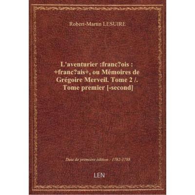 L'aventurier :françois: +français+ , ou Mémoires de Grégoire Merveil. Tome 2 / . Tome premier [-second]