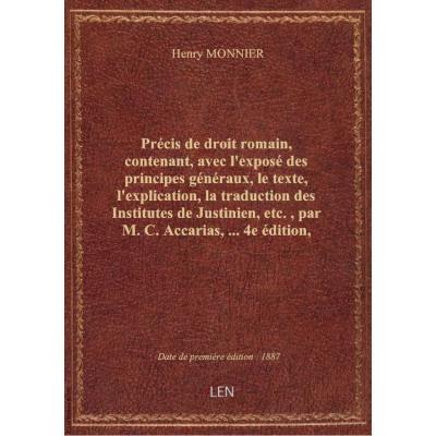 Précis de droit romain, contenant, avec l'exposé des principes généraux, le texte, l'explication, la