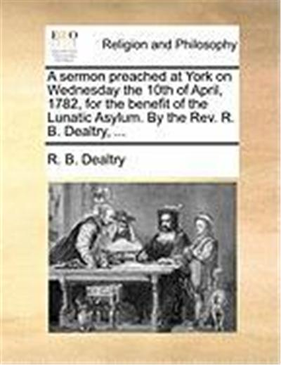 A Sermon Preached at York on Wednesday the 10th of April, 1782, for the Benefit of the Lunatic Asylum. by the REV. R. B. Dealtry, ...