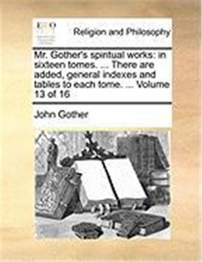 Mr. Gother's Spiritual Works: In Sixteen Tomes. ... There Are Added, General Indexes and Tables to Each Tome. ... Volume 13 of 16