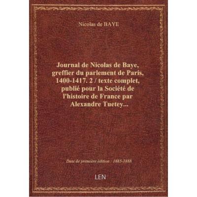 Journal de Nicolas de Baye, greffier du parlement de Paris, 1400-1417. 2 / texte complet, publié pour la Société de l'histoire de France par Alexandre Tuetey...