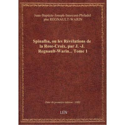 Spinalba, ou les Révélations de la Rose-Croix, par J.-J. Regnault-Warin.... Tome 1